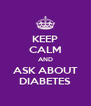 KEEP CALM AND ASK ABOUT DIABETES - Personalised Poster A4 size
