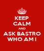 KEEP CALM AND ASK BASTRO WHO AM I - Personalised Poster A4 size