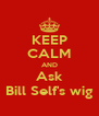 KEEP CALM AND Ask Bill Self's wig - Personalised Poster A4 size
