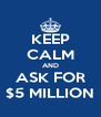 KEEP CALM AND ASK FOR $5 MILLION - Personalised Poster A4 size