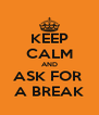 KEEP CALM AND ASK FOR  A BREAK - Personalised Poster A4 size
