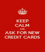 KEEP CALM AND ASK FOR NEW CREDIT CARDS - Personalised Poster A4 size