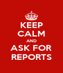 KEEP CALM AND ASK FOR REPORTS - Personalised Poster A4 size