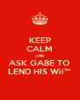 KEEP CALM AND ASK GABE TO LEND HIS Wii™ - Personalised Poster A4 size