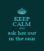 KEEP CALM AND ask her out in the rain - Personalised Poster A4 size
