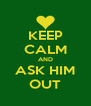 KEEP CALM AND ASK HIM OUT - Personalised Poster A4 size