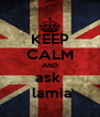KEEP CALM AND ask    lamia  - Personalised Poster A4 size