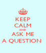 KEEP CALM AND ASK ME A QUESTION  - Personalised Poster A4 size