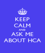 KEEP CALM AND ASK ME ABOUT HCA - Personalised Poster A4 size