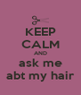 KEEP CALM AND ask me abt my hair - Personalised Poster A4 size