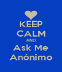 KEEP CALM AND Ask Me Anónimo - Personalised Poster A4 size