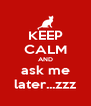 KEEP CALM AND ask me later...zzz - Personalised Poster A4 size