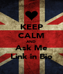 KEEP CALM AND Ask Me Link in Bio - Personalised Poster A4 size