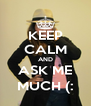 KEEP CALM AND ASK ME MUCH (: - Personalised Poster A4 size