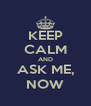 KEEP CALM AND ASK ME, NOW - Personalised Poster A4 size