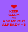 KEEP CALM AND ASK ME OUT ALREADY <3 - Personalised Poster A4 size