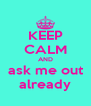 KEEP CALM AND ask me out already - Personalised Poster A4 size