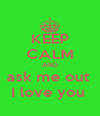 KEEP CALM AND ask me out  I love you  - Personalised Poster A4 size