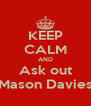 KEEP CALM AND Ask out Mason Davies - Personalised Poster A4 size