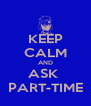 KEEP CALM AND ASK  PART-TIME - Personalised Poster A4 size