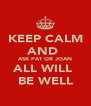 KEEP CALM AND  ASK PAT OR JOAN ALL WILL  BE WELL - Personalised Poster A4 size