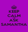 KEEP CALM AND ASK SAMANTHA - Personalised Poster A4 size