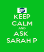 KEEP CALM AND ASK  SARAH P - Personalised Poster A4 size