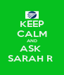 KEEP CALM AND ASK  SARAH R  - Personalised Poster A4 size