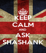 KEEP CALM AND  ASK SHASHANK - Personalised Poster A4 size