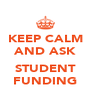 KEEP CALM AND ASK  STUDENT FUNDING - Personalised Poster A4 size