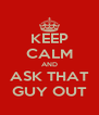 KEEP CALM AND ASK THAT GUY OUT - Personalised Poster A4 size