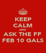 KEEP CALM AND ASK THE FF FEB 10 GALS - Personalised Poster A4 size