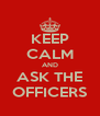 KEEP CALM AND ASK THE OFFICERS - Personalised Poster A4 size