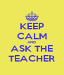 KEEP CALM AND ASK THE TEACHER - Personalised Poster A4 size