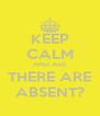 KEEP CALM AND ASK THERE ARE ABSENT? - Personalised Poster A4 size