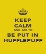 KEEP CALM AND ASK TO BE PUT IN HUFFLEPUFF - Personalised Poster A4 size