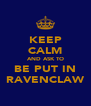 KEEP CALM AND ASK TO BE PUT IN RAVENCLAW - Personalised Poster A4 size