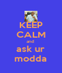 KEEP CALM and  ask ur modda - Personalised Poster A4 size