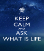 KEEP CALM AND ASK WHAT IS LIFE - Personalised Poster A4 size
