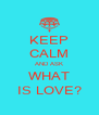 KEEP CALM AND ASK WHAT IS LOVE? - Personalised Poster A4 size