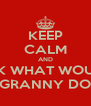 KEEP CALM AND ASK WHAT WOULD GRANNY DO - Personalised Poster A4 size