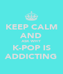 KEEP CALM AND ASK WHY K-POP IS ADDICTING - Personalised Poster A4 size