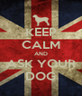 KEEP CALM AND ASK YOUR DOG - Personalised Poster A4 size