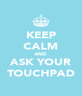 KEEP CALM AND ASK YOUR TOUCHPAD - Personalised Poster A4 size