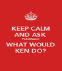 KEEP CALM AND ASK YOURSELF WHAT WOULD KEN DO? - Personalised Poster A4 size