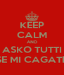 KEEP CALM AND ASKO TUTTI SE MI CAGATE - Personalised Poster A4 size