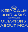 KEEP CALM AND ASKS WHATEVER QUESTIONS  ABOUT MCA - Personalised Poster A4 size