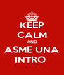 KEEP CALM AND ASME UNA INTRO  - Personalised Poster A4 size