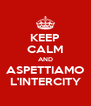 KEEP CALM AND ASPETTIAMO L'INTERCITY - Personalised Poster A4 size