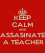 KEEP CALM AND ASSASINATE  A TEACHER - Personalised Poster A4 size